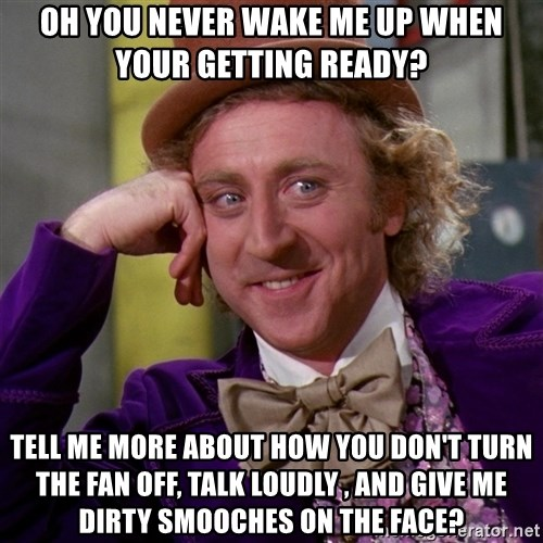 Willy Wonka - Oh you never wake me up when your getting ready? Tell me more about how you don't turn the fan off, talk loudly , and give me dirty smooches on the face?