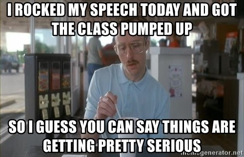 Things are getting pretty Serious (Napoleon Dynamite) - I rocked my speech today and got the class pumped up So i guess you can say things are getting pretty serious