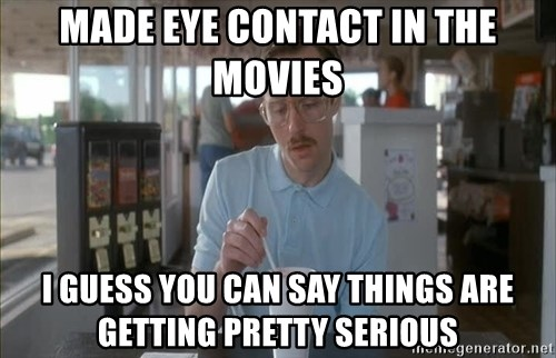 Things are getting pretty Serious (Napoleon Dynamite) - MAde eye contact in the movies I guess you can say things are getting pretty serious