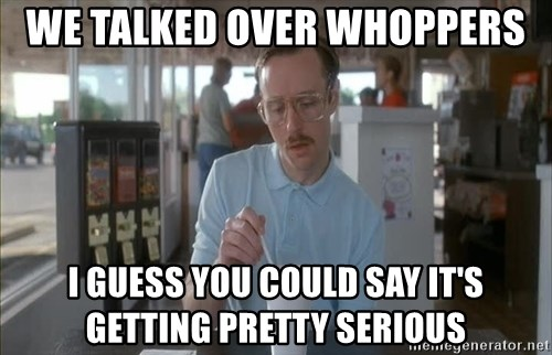 Things are getting pretty Serious (Napoleon Dynamite) - We talked over Whoppers I guess you could say it's getting pretty serious