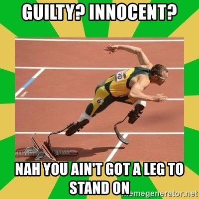 OSCAR PISTORIUS - Guilty? Innocent?  Nah you ain't got a leg to stand on
