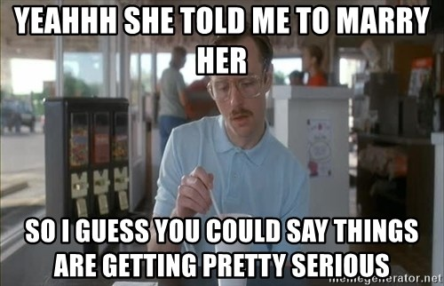 Things are getting pretty Serious (Napoleon Dynamite) - Yeahhh she told me to marry her So I guess you could say things are getting pretty serious
