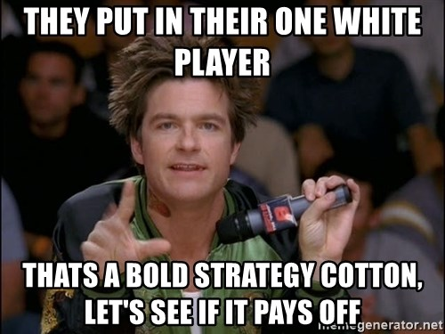 Bold Strategy Cotton - They put in their one white player thats a bold strategy cotton, let's see if it pays off