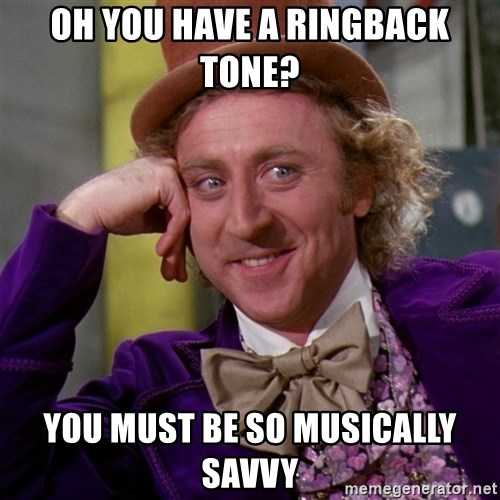 Willy Wonka - oh you have a ringback tone? you must be so musically savvy