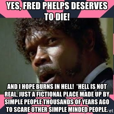 samuel l jackson, pulp fiction - Yes, Fred Phelps deserves to die! And I hope burns in hell!  *hell is not real, just a fictional place made up by simple people thousands of years ago to scare other simple minded people.