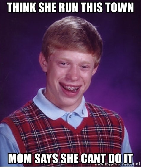 Bad Luck Brian - Think she run this town mom says she cant do it