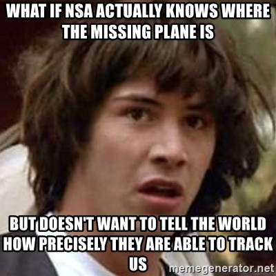 Conspiracy Keanu - What if nsa aCtually knows whEre the missing plane is BUt doesn't WanT to Tell the world how PRecisely they are aBle to track us