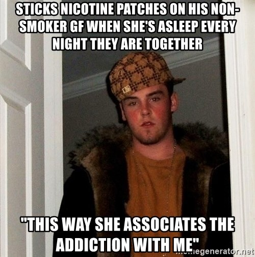 "Scumbag Steve - sticks nicotine patches on his non-smoker gf when she's asleep every night they are together ""this way she associates the addiction with me"""