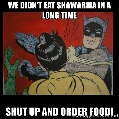 Batman Slappp - We didn't eat Shawarma in a long time Shut up and order food!