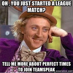 Willy Wonka - Oh , you just started a league match? tell me more about perfect times to join teamspeak