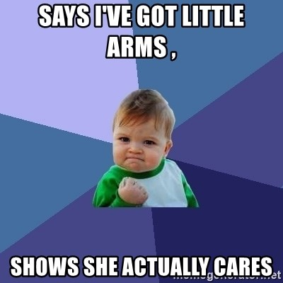 Success Kid - Says I've got little arms ,  Shows she actually cares