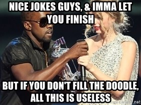 Kanye West Taylor Swift - Nice jokes guys, & imma let you finish but if you don't fill the doodle, all this is useless