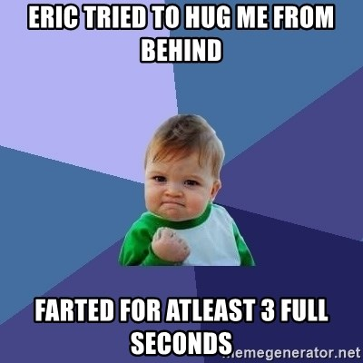 Success Kid - eric tried to hug me from behind farted for atleast 3 full seconds