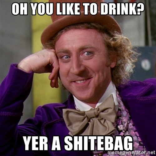 Willy Wonka - Oh you like to drink? yer a shitebag