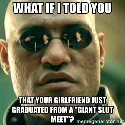 "What If I Told You - WHAT IF I TOLD YOU THAT YOUR GIRLFRIEND JUST GRADUATED FROM A ""GIANT SLUT MEET""?"