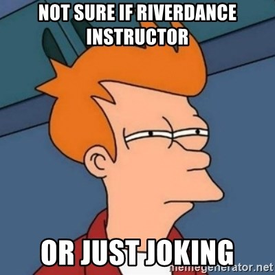 Not sure if troll - not sure if riverdance instructor or just joking
