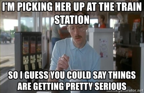 so i guess you could say things are getting pretty serious - I'm picking her UP at the train station so i guess you could say things are getting pretty serious