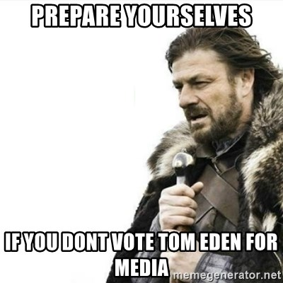 Prepare yourself - prepare yourselves if you dont vote tom eden for media