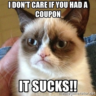 Grumpy Cat  - I don't care if you had a coupon It sucks!!