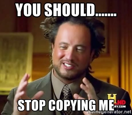 Ancient Aliens - you should....... stop copying me