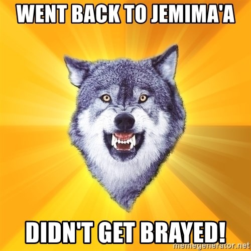 Courage Wolf - Went back to jemima'a  Didn't get brayed!