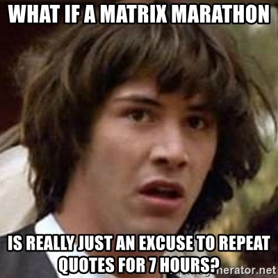Conspiracy Keanu - what if a matrix marathon is really just an excuse to repeat quotes for 7 hours?