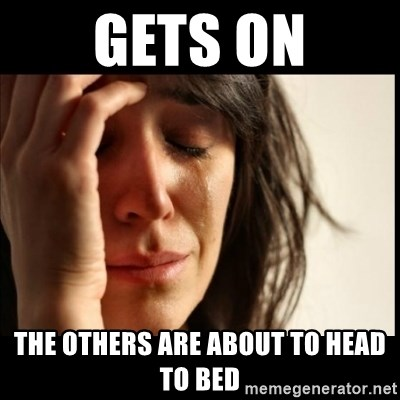 First World Problems - Gets on The others are about to head to bed