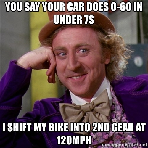 Willy Wonka - You say your car does 0-60 in under 7s I shift my bike into 2nd gear at 120mph
