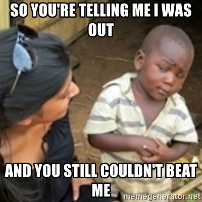 Skeptical african kid  - so you're telling me I was out and you still couldn't beat me