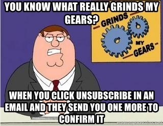Grinds My Gears Peter Griffin - You know what really grinds my gears? When you click unsubscribe in an email and they send you one more to confirm it