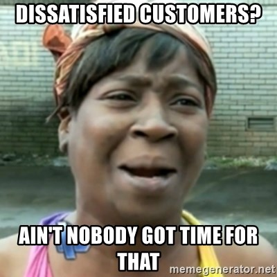 aint nobody got time fo dat - dissatisfied customers? ain't nobody got time for that