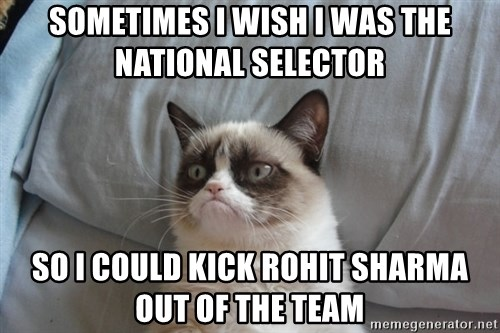Grumpy cat 5 - sometimes i wish i was the national selector so i could kick rohit sharma out of the team