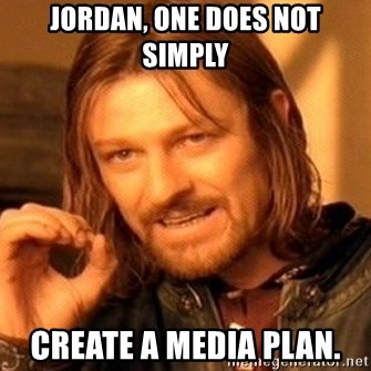 One Does Not Simply - Jordan, one does not simply Create a media plan.