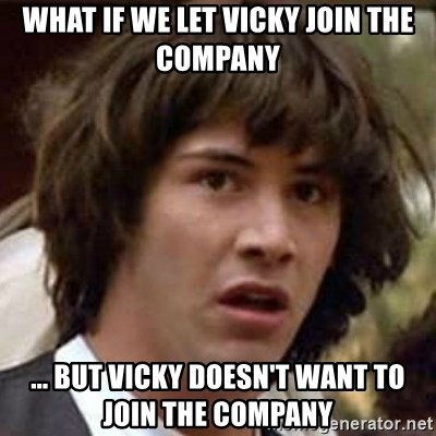 Conspiracy Keanu - what if we let vicky join the company ... but vicky doesn't want to join the company