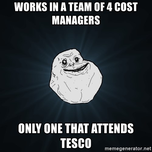Forever Alone - Works in a team of 4 cost managers only one that attends tesco