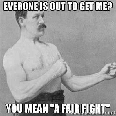 "overly manlyman - everone is out to get me? you mean ""a fair fight"""