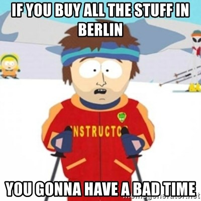 Bad time ski instructor 1 - If you buy all the stuff in Berlin You gonna have a bad time