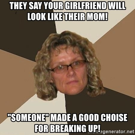 "Annoyingmom - They SAY your girlfriend will look like their mom! ""Someone"" made a good choise for breaking up!"