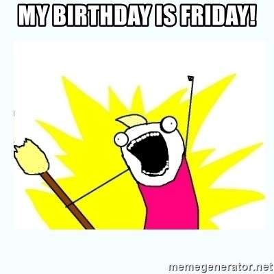 All the things - MY BIRTHDAY IS FRIDAY!