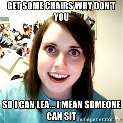 Overly Attached Girlfriend 2 - Get some chairs why don't you so i can lea... i mean someone can sit