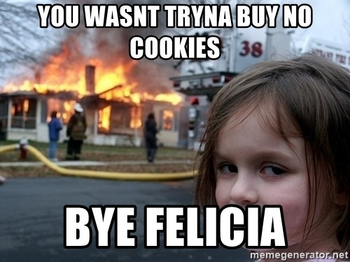 Disaster Girl - you WASNT TRYNA BUY NO COOKIES bye Felicia