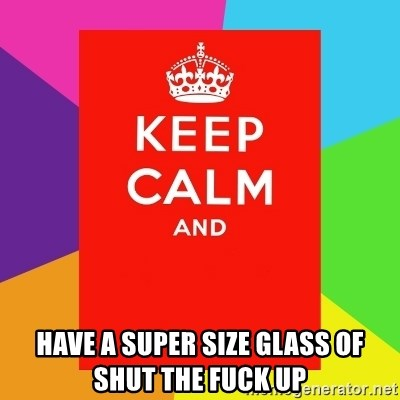 Keep calm and -  Have a super size glass of shut the fuck up