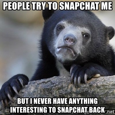 Confession Bear - People try to snapchat me but i never have anything interesting to snapchat back