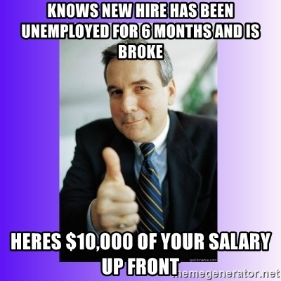 Good Guy Boss - Knows new hire has been unemployed for 6 months and is broke Heres $10,000 of your salary up front