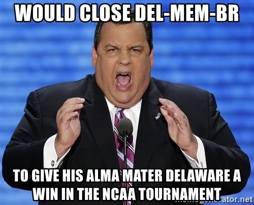 Hungry Chris Christie - would close del-mem-br to give his alma mater Delaware a win in the NCAA tournament