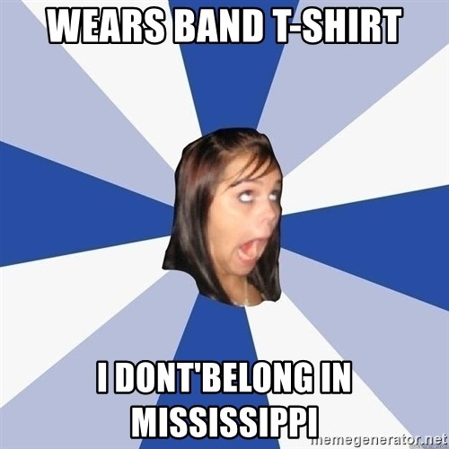 Annoying Facebook Girl - wears band t-shirt I DOnt'belong in Mississippi