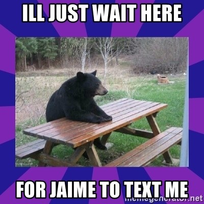 waiting bear - Ill just wait here For jaime to text me