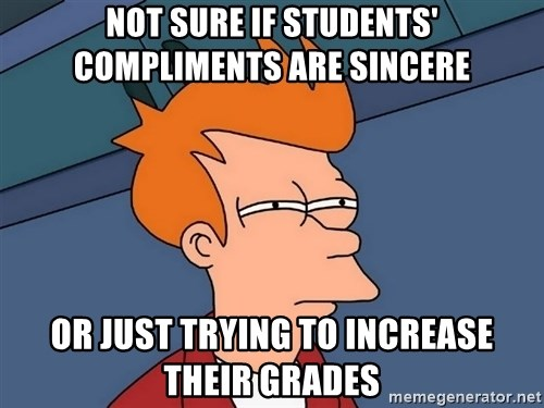 Futurama Fry - Not sure if students' compliments are sincere Or just trying to increase their grades