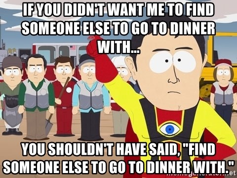 """Captain Hindsight South Park - If you didn't want me to find someone else to go to dinner with... You shouldn't have said, """"Find someone else to go to dinner with."""""""