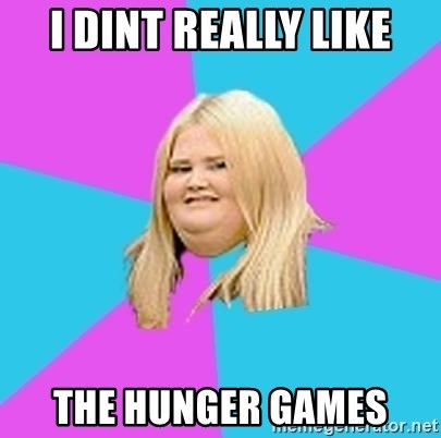 Fat Girl - i dint really like the hunger games